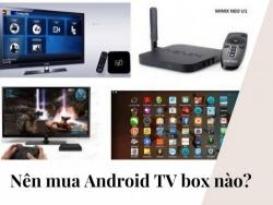 Nên mua Android TV box nào?